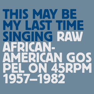 This May Be My Last Time Singing : Raw African-American Gospel on 45RPM 1957-1982