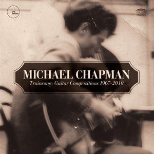 Michael Chapman - Trainsong: Guitar Compositions, 1967-2010